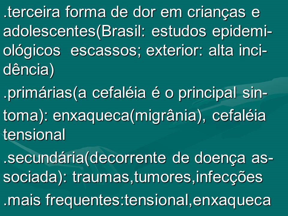 .terceira forma de dor em crianças e adolescentes(Brasil: estudos epidemi- ológicos escassos; exterior: alta inci- dência)