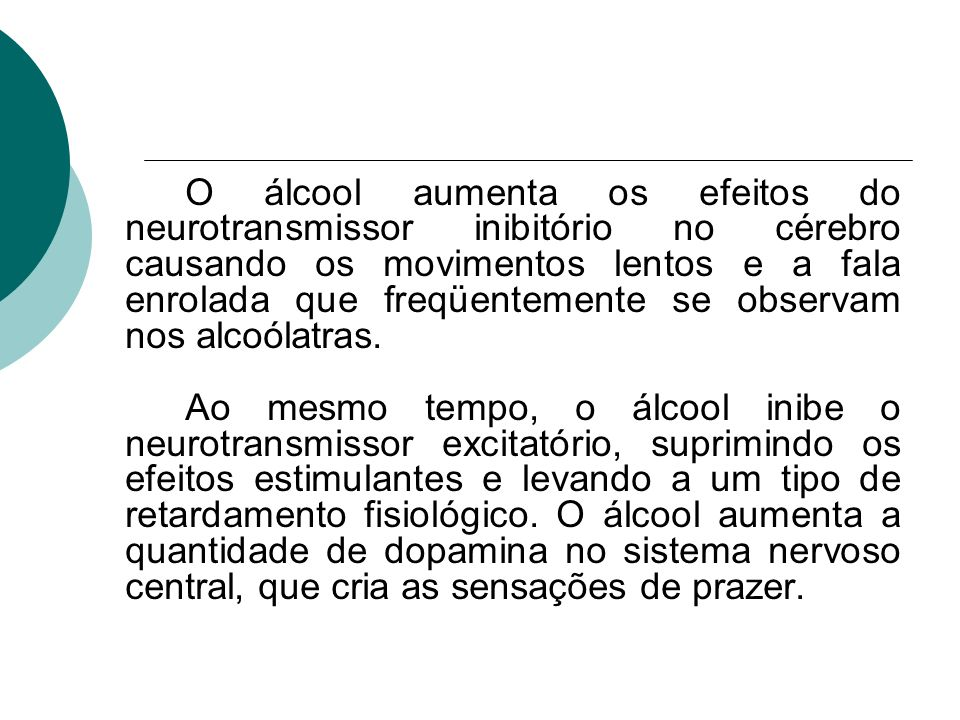 O álcool aumenta os efeitos do neurotransmissor inibitório no cérebro causando os movimentos lentos e a fala enrolada que freqüentemente se observam nos alcoólatras.