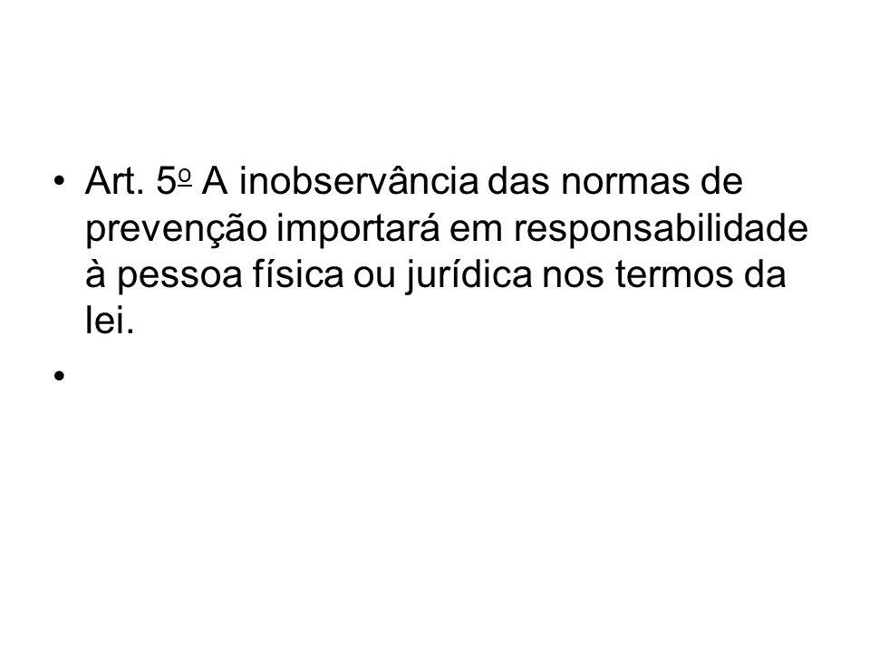 Art. 5o A inobservância das normas de prevenção importará em responsabilidade à pessoa física ou jurídica nos termos da lei.