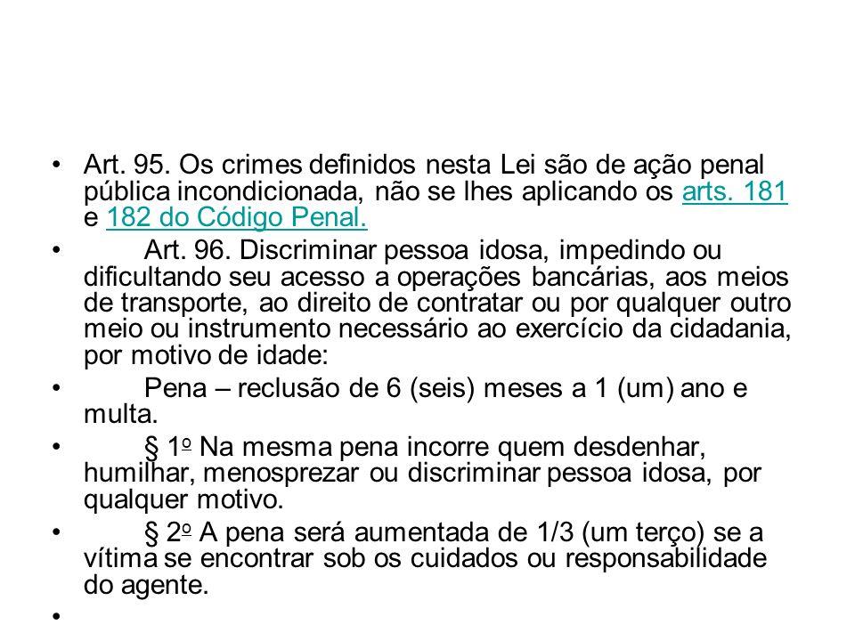 Art. 95. Os crimes definidos nesta Lei são de ação penal pública incondicionada, não se lhes aplicando os arts. 181 e 182 do Código Penal.
