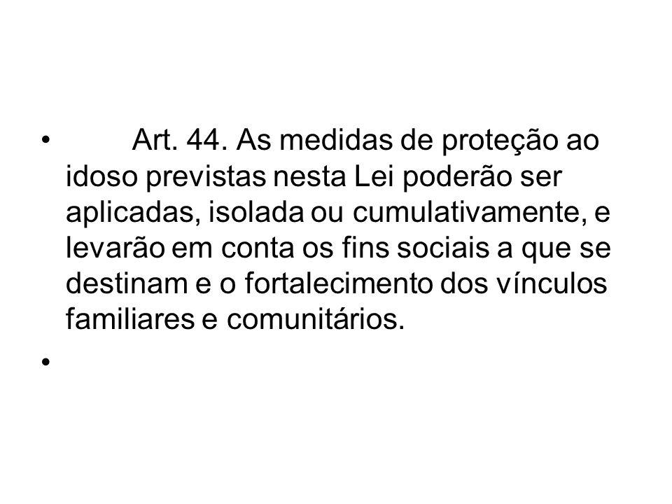 Art. 44. As medidas de proteção ao idoso previstas nesta Lei poderão ser aplicadas, isolada ou cumulativamente, e levarão em conta os fins sociais a que se destinam e o fortalecimento dos vínculos familiares e comunitários.