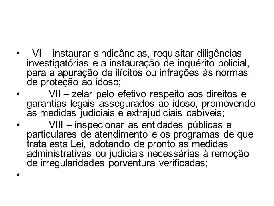 VI – instaurar sindicâncias, requisitar diligências investigatórias e a instauração de inquérito policial, para a apuração de ilícitos ou infrações às normas de proteção ao idoso;