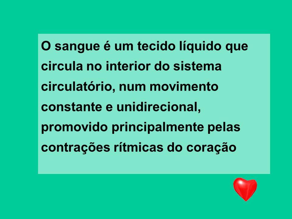O sangue é um tecido líquido que circula no interior do sistema circulatório, num movimento constante e unidirecional, promovido principalmente pelas contrações rítmicas do coração