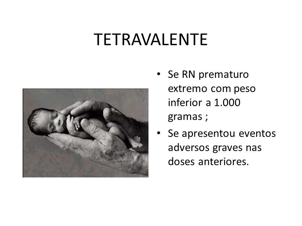 TETRAVALENTE Se RN prematuro extremo com peso inferior a 1.000 gramas ; Se apresentou eventos adversos graves nas doses anteriores.