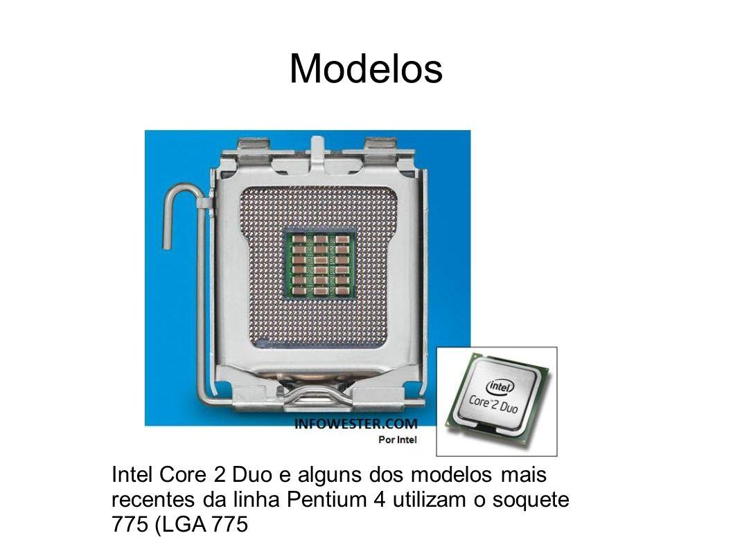 Modelos Intel Core 2 Duo e alguns dos modelos mais recentes da linha Pentium 4 utilizam o soquete 775 (LGA 775.