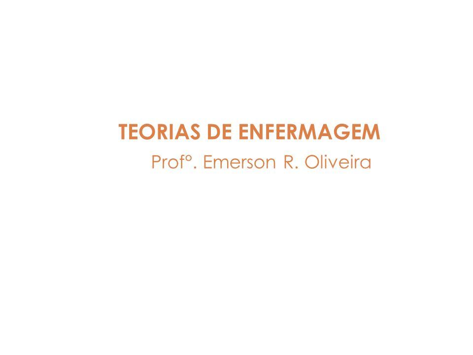 TEORIAS DE ENFERMAGEM Prof°. Emerson R. Oliveira