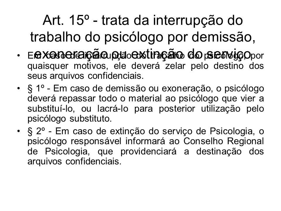 Art. 15º - trata da interrupção do trabalho do psicólogo por demissão, exoneração ou extinção do serviço