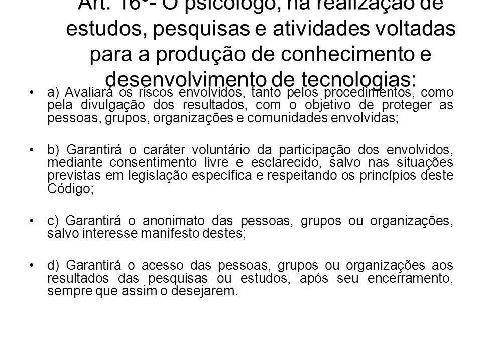 Art. 16º- O psicólogo, na realização de estudos, pesquisas e atividades voltadas para a produção de conhecimento e desenvolvimento de tecnologias: