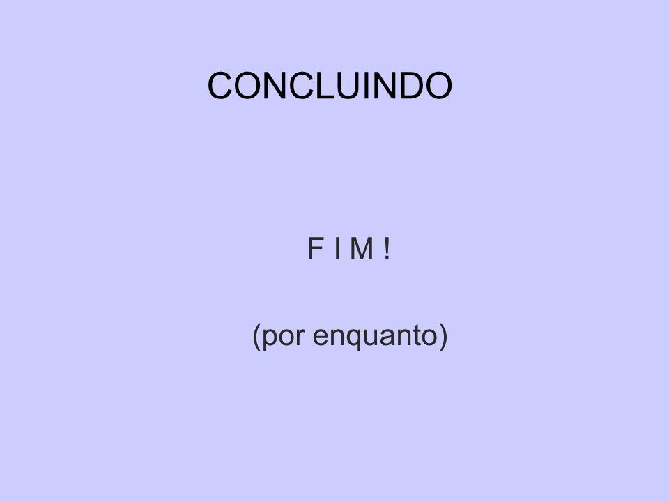 CONCLUINDO F I M ! (por enquanto)