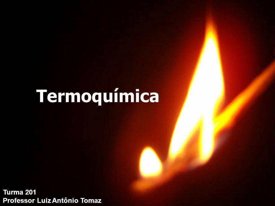 Termoquímica Turma 201 Turma 201 Professor Luiz Antônio Tomaz