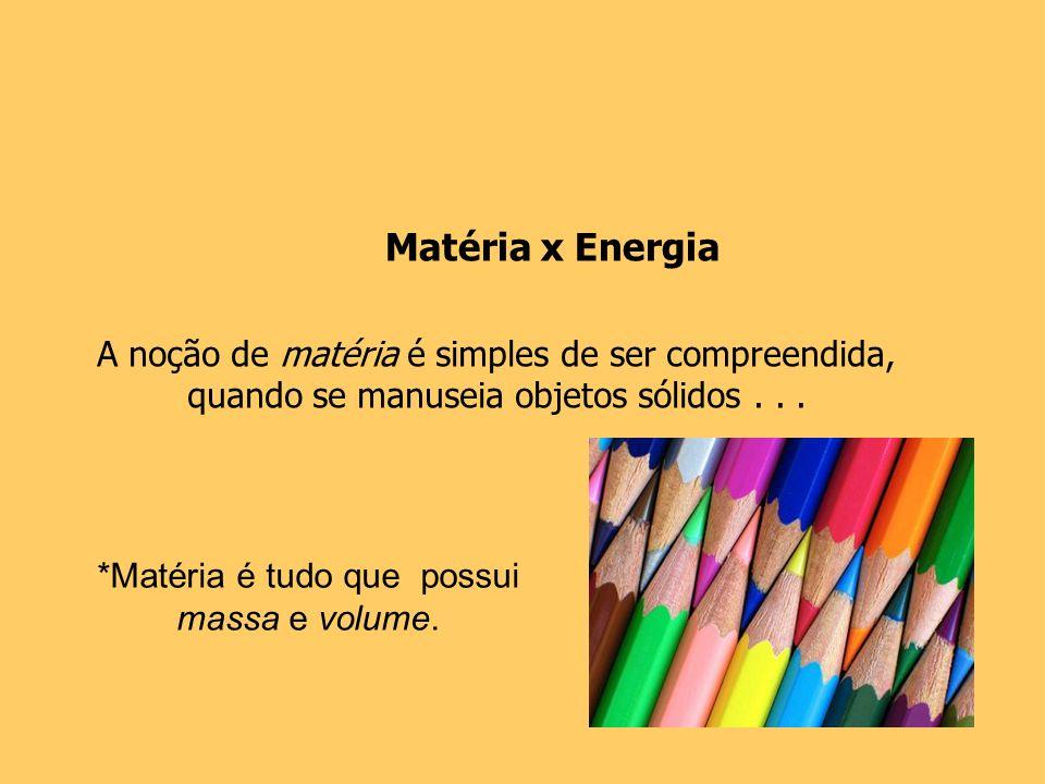 Matéria x Energia A noção de matéria é simples de ser compreendida,