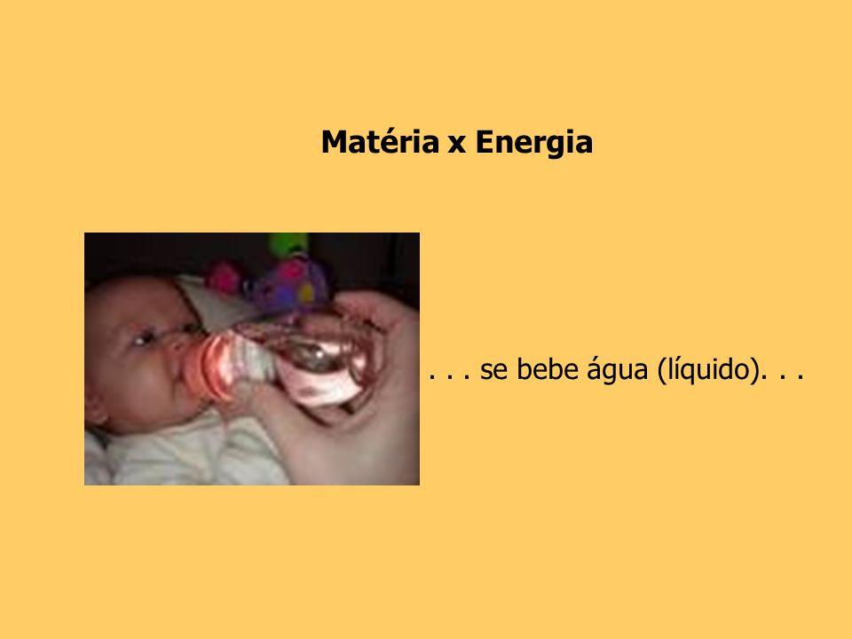 Matéria x Energia . . . se bebe água (líquido). . .