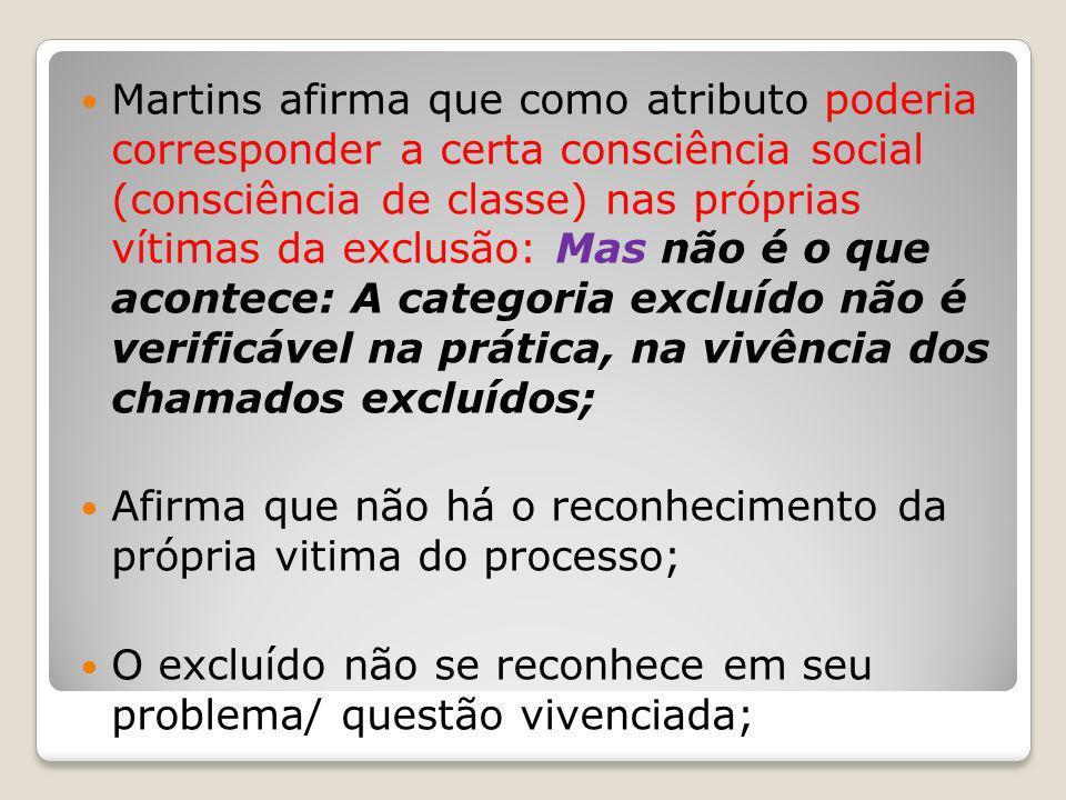 Martins afirma que como atributo poderia corresponder a certa consciência social (consciência de classe) nas próprias vítimas da exclusão: Mas não é o que acontece: A categoria excluído não é verificável na prática, na vivência dos chamados excluídos;