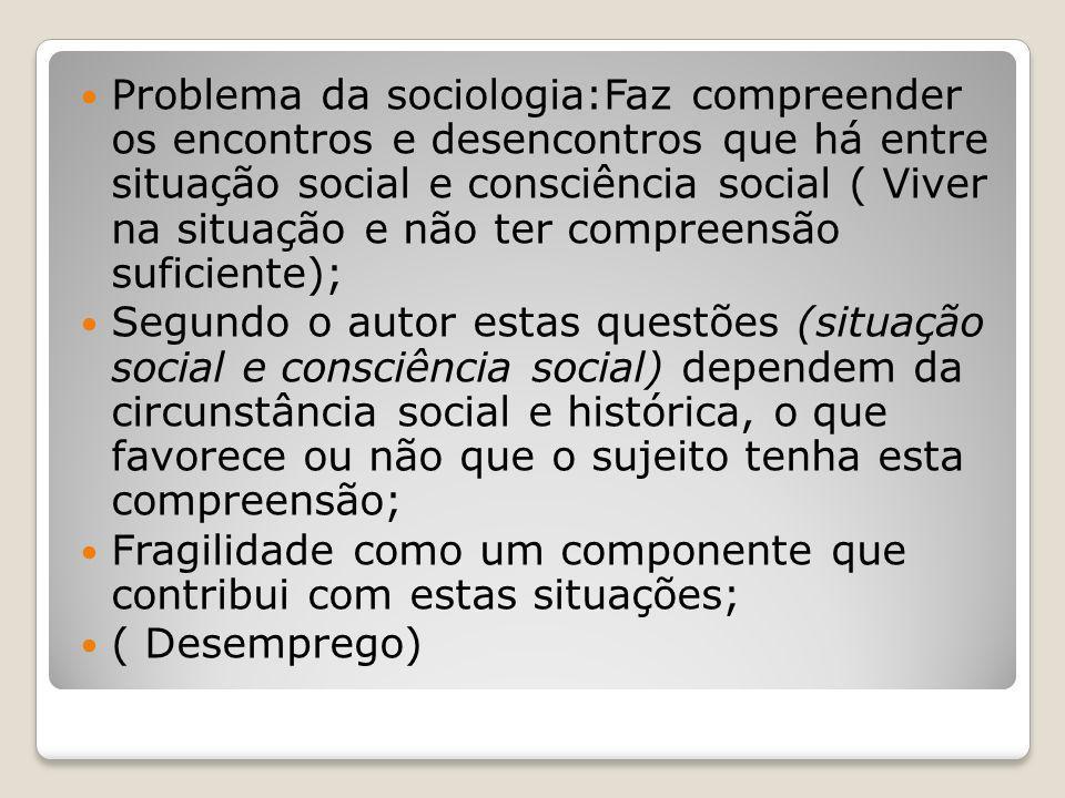 Problema da sociologia:Faz compreender os encontros e desencontros que há entre situação social e consciência social ( Viver na situação e não ter compreensão suficiente);