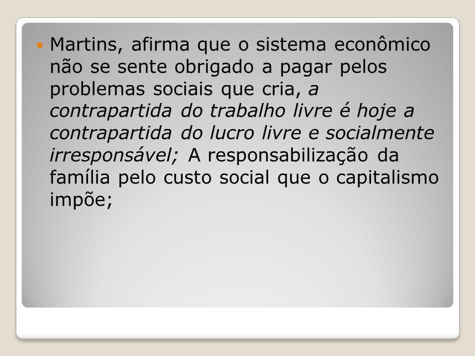 Martins, afirma que o sistema econômico não se sente obrigado a pagar pelos problemas sociais que cria, a contrapartida do trabalho livre é hoje a contrapartida do lucro livre e socialmente irresponsável; A responsabilização da família pelo custo social que o capitalismo impõe;