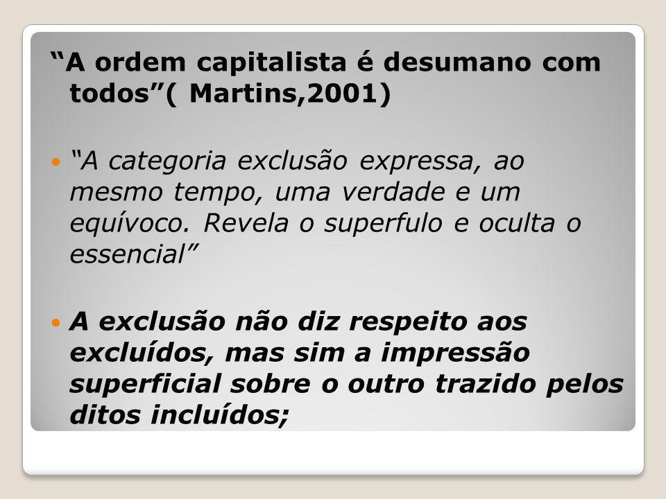 A ordem capitalista é desumano com todos ( Martins,2001)