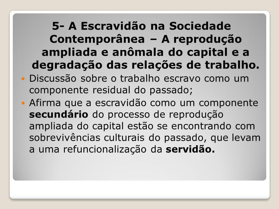 5- A Escravidão na Sociedade Contemporânea – A reprodução ampliada e anômala do capital e a degradação das relações de trabalho.