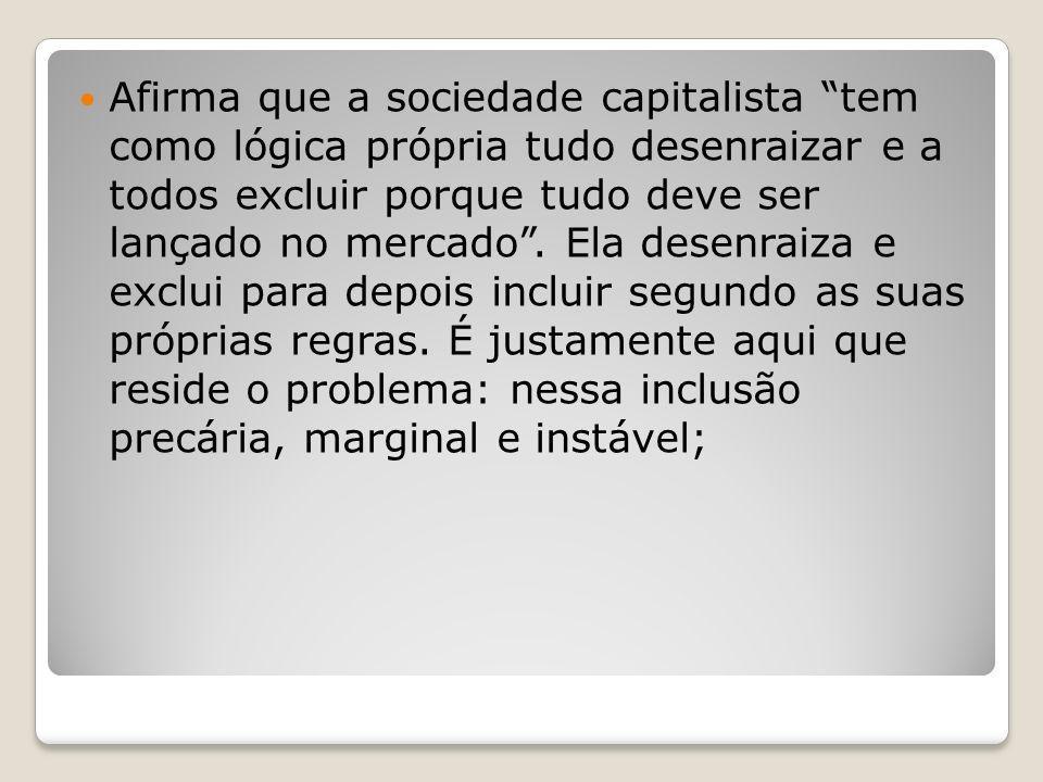 Afirma que a sociedade capitalista tem como lógica própria tudo desenraizar e a todos excluir porque tudo deve ser lançado no mercado .