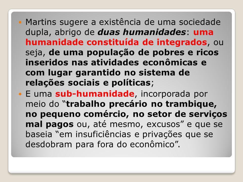Martins sugere a existência de uma sociedade dupla, abrigo de duas humanidades: uma humanidade constituída de integrados, ou seja, de uma população de pobres e ricos inseridos nas atividades econômicas e com lugar garantido no sistema de relações sociais e políticas;