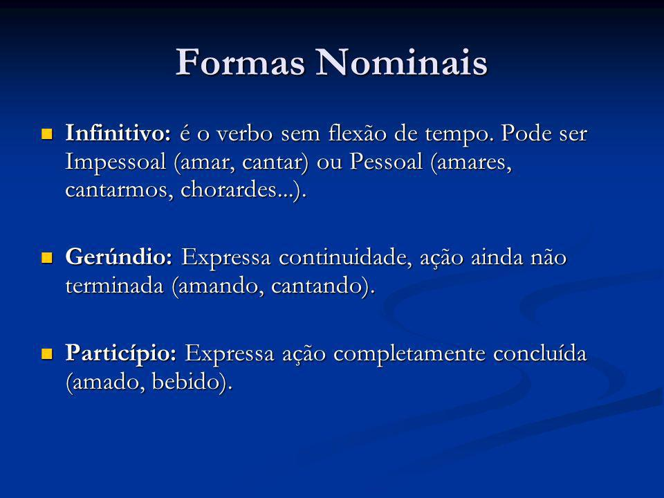 Formas Nominais Infinitivo: é o verbo sem flexão de tempo. Pode ser Impessoal (amar, cantar) ou Pessoal (amares, cantarmos, chorardes...).