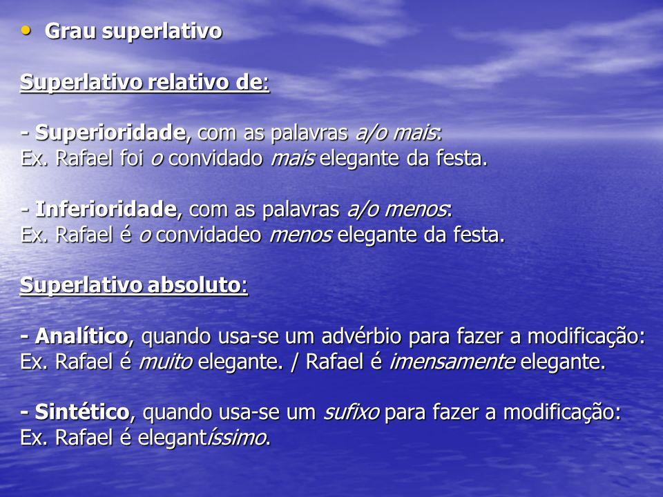 Grau superlativo Superlativo relativo de: - Superioridade, com as palavras a/o mais: Ex. Rafael foi o convidado mais elegante da festa.