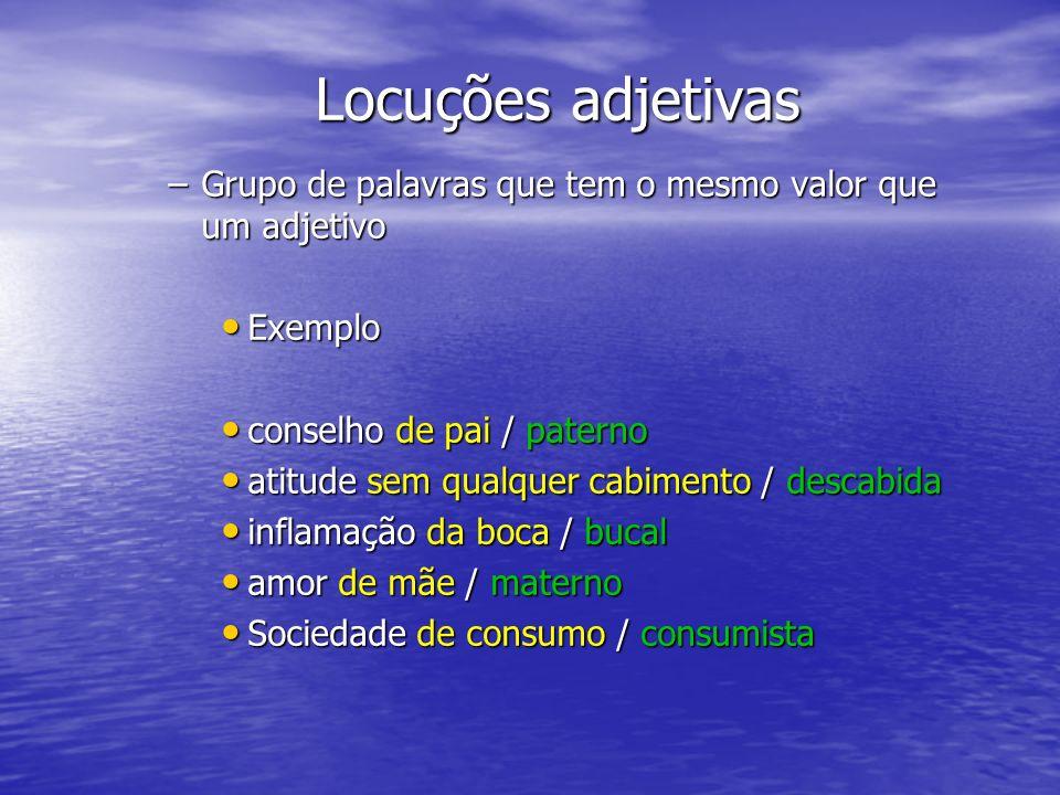 Locuções adjetivas Grupo de palavras que tem o mesmo valor que um adjetivo. Exemplo. conselho de pai / paterno.