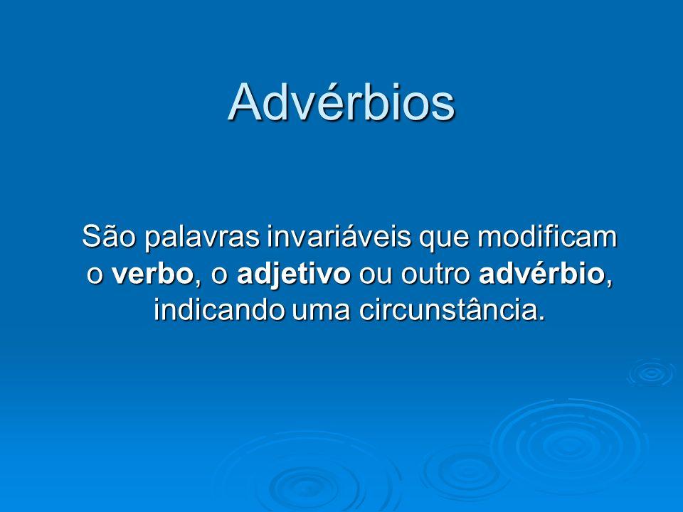 Advérbios São palavras invariáveis que modificam o verbo, o adjetivo ou outro advérbio, indicando uma circunstância.