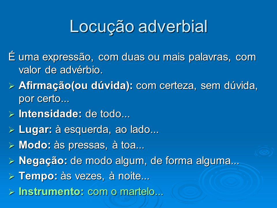 Locução adverbial É uma expressão, com duas ou mais palavras, com valor de advérbio. Afirmação(ou dúvida): com certeza, sem dúvida, por certo...