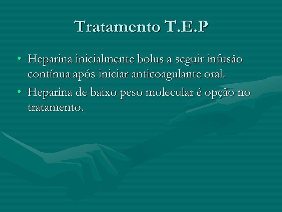 Tratamento T.E.P Heparina inicialmente bolus a seguir infusão contínua após iniciar anticoagulante oral.