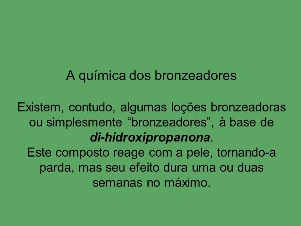 A química dos bronzeadores Existem, contudo, algumas loções bronzeadoras ou simplesmente bronzeadores , à base de di-hidroxipropanona.