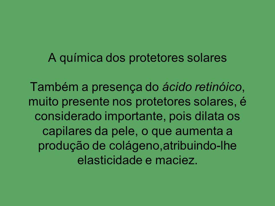 A química dos protetores solares Também a presença do ácido retinóico, muito presente nos protetores solares, é considerado importante, pois dilata os capilares da pele, o que aumenta a produção de colágeno,atribuindo-lhe elasticidade e maciez.