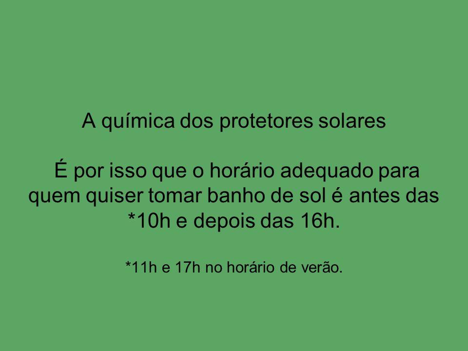 A química dos protetores solares É por isso que o horário adequado para quem quiser tomar banho de sol é antes das *10h e depois das 16h.