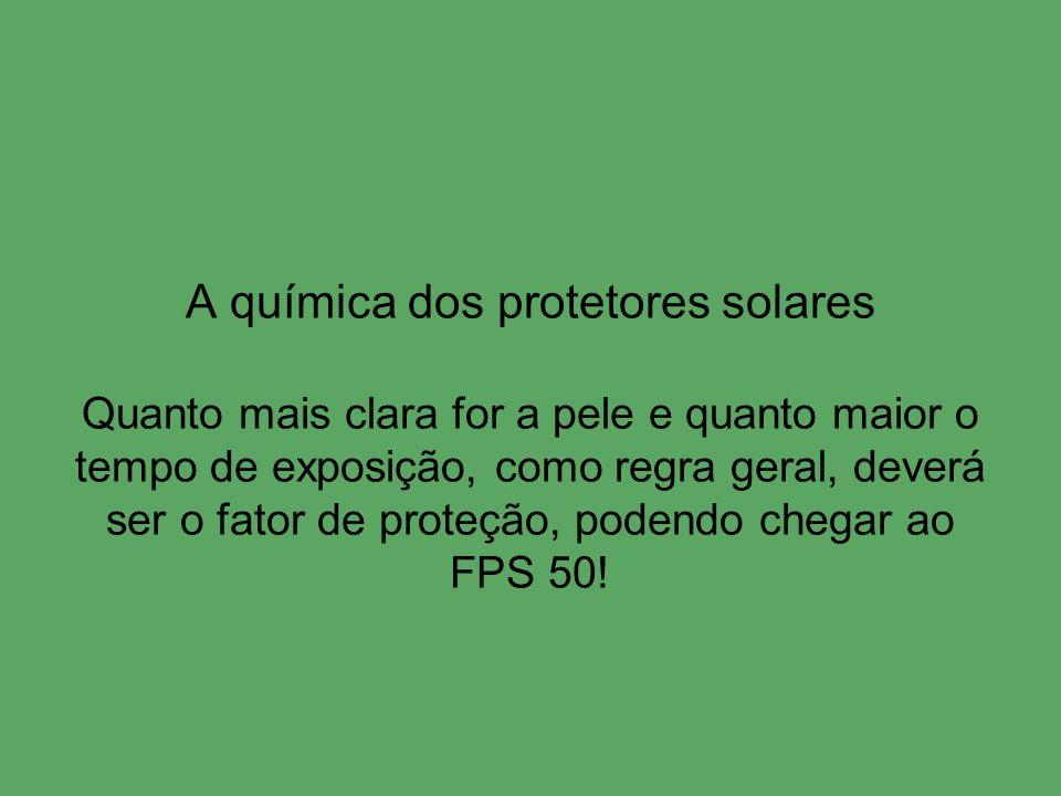 A química dos protetores solares Quanto mais clara for a pele e quanto maior o tempo de exposição, como regra geral, deverá ser o fator de proteção, podendo chegar ao FPS 50!