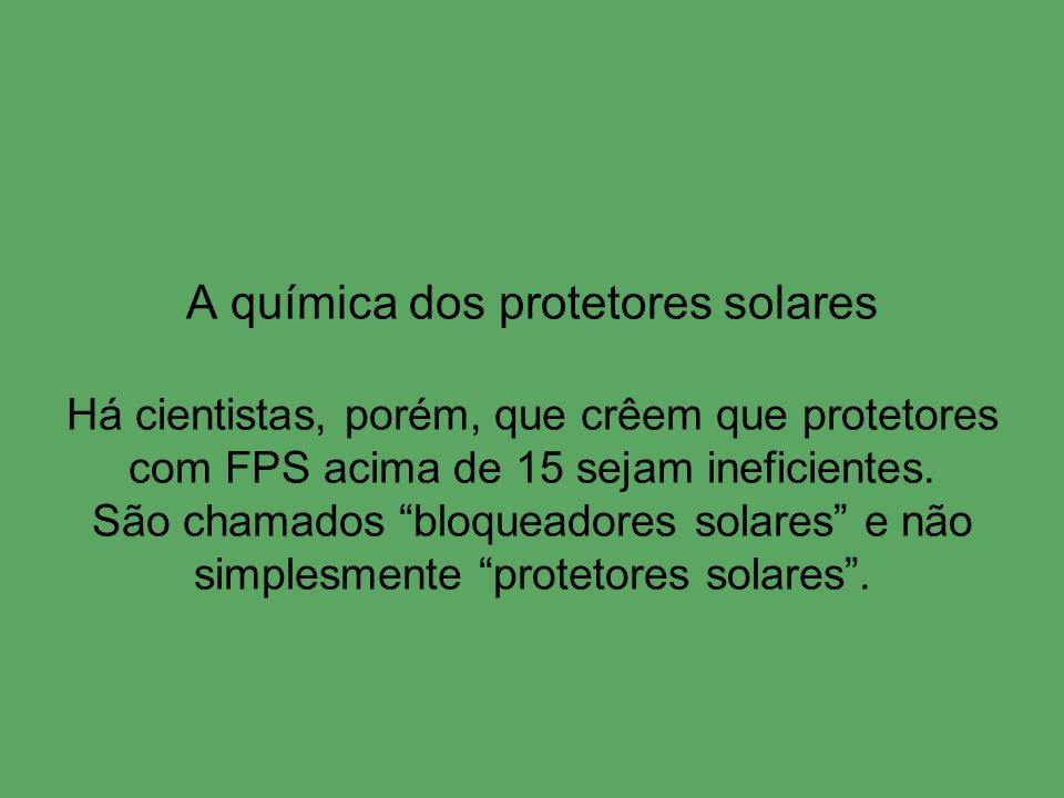 A química dos protetores solares Há cientistas, porém, que crêem que protetores com FPS acima de 15 sejam ineficientes.