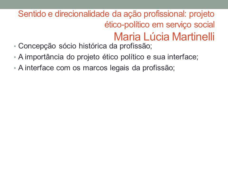Sentido e direcionalidade da ação profissional: projeto ético-político em serviço social Maria Lúcia Martinelli