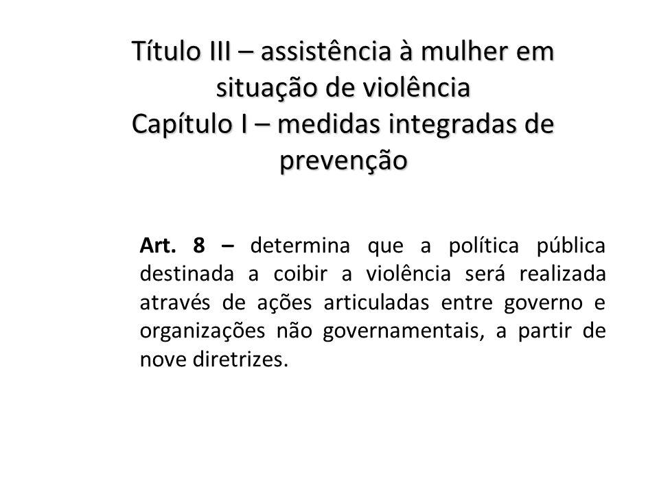Título III – assistência à mulher em situação de violência Capítulo I – medidas integradas de prevenção