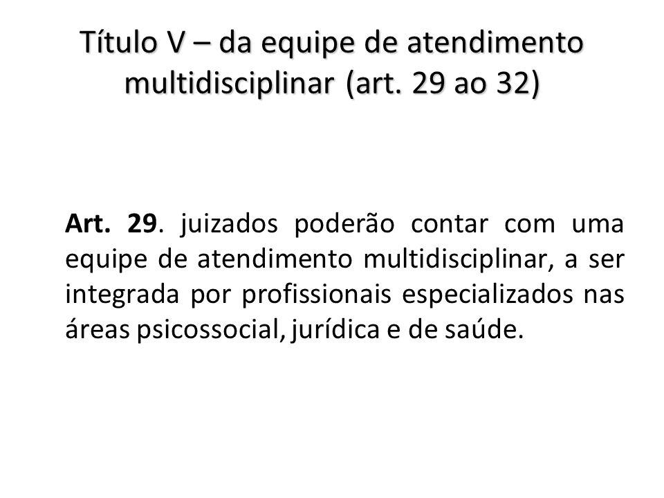 Título V – da equipe de atendimento multidisciplinar (art. 29 ao 32)