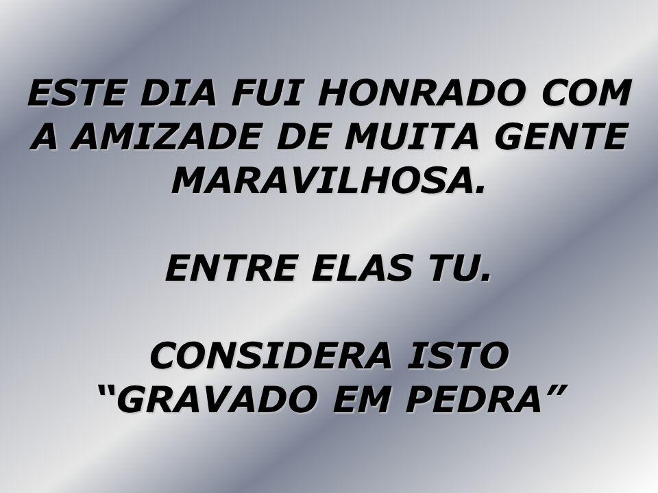 ESTE DIA FUI HONRADO COM A AMIZADE DE MUITA GENTE MARAVILHOSA.
