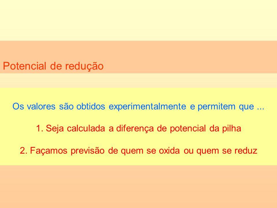 Potencial de redução Os valores são obtidos experimentalmente e permitem que ... 1. Seja calculada a diferença de potencial da pilha.