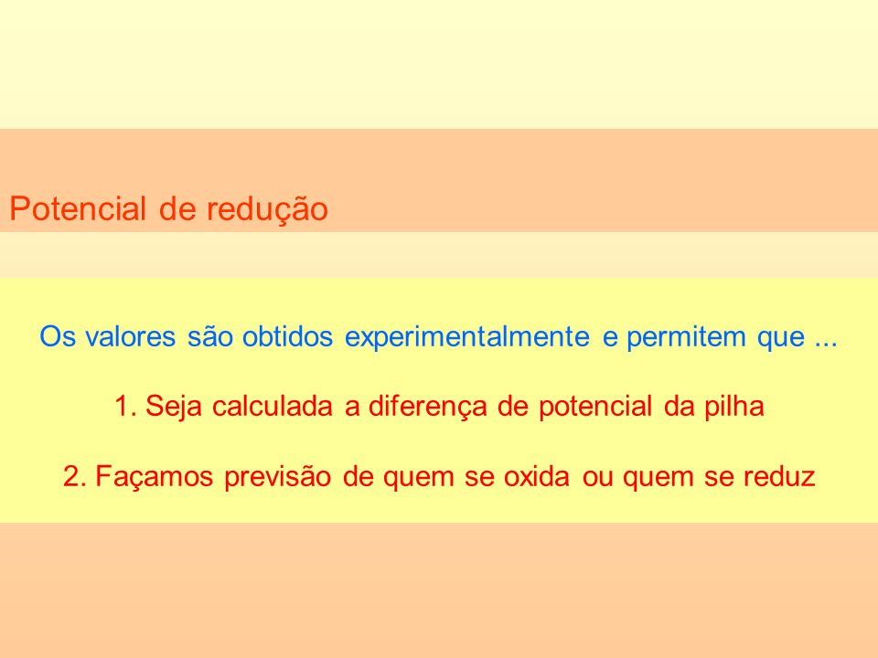 Potencial de reduçãoOs valores são obtidos experimentalmente e permitem que ... 1. Seja calculada a diferença de potencial da pilha.
