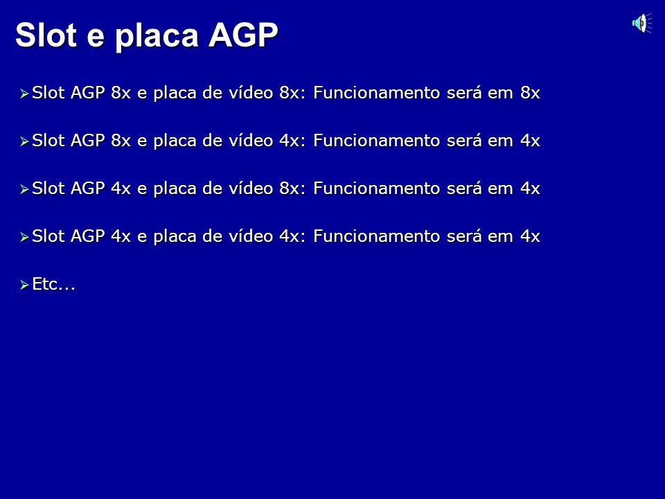 Slot e placa AGPSlot AGP 8x e placa de vídeo 8x: Funcionamento será em 8x. Slot AGP 8x e placa de vídeo 4x: Funcionamento será em 4x.
