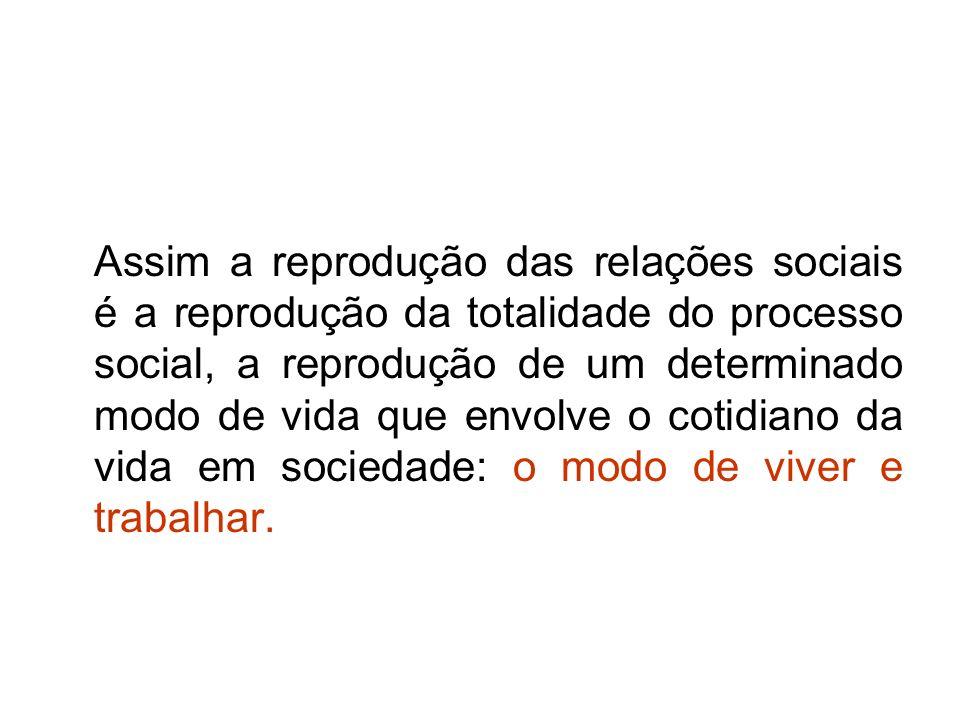Assim a reprodução das relações sociais é a reprodução da totalidade do processo social, a reprodução de um determinado modo de vida que envolve o cotidiano da vida em sociedade: o modo de viver e trabalhar.
