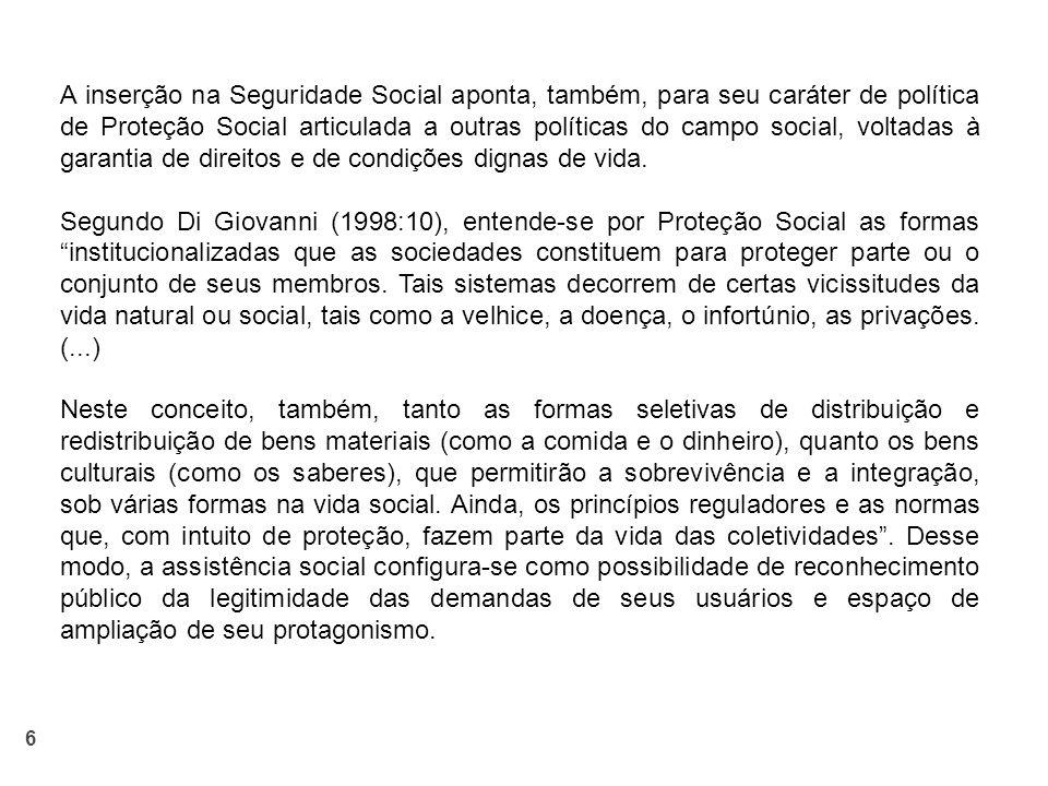 A inserção na Seguridade Social aponta, também, para seu caráter de política de Proteção Social articulada a outras políticas do campo social, voltadas à garantia de direitos e de condições dignas de vida.