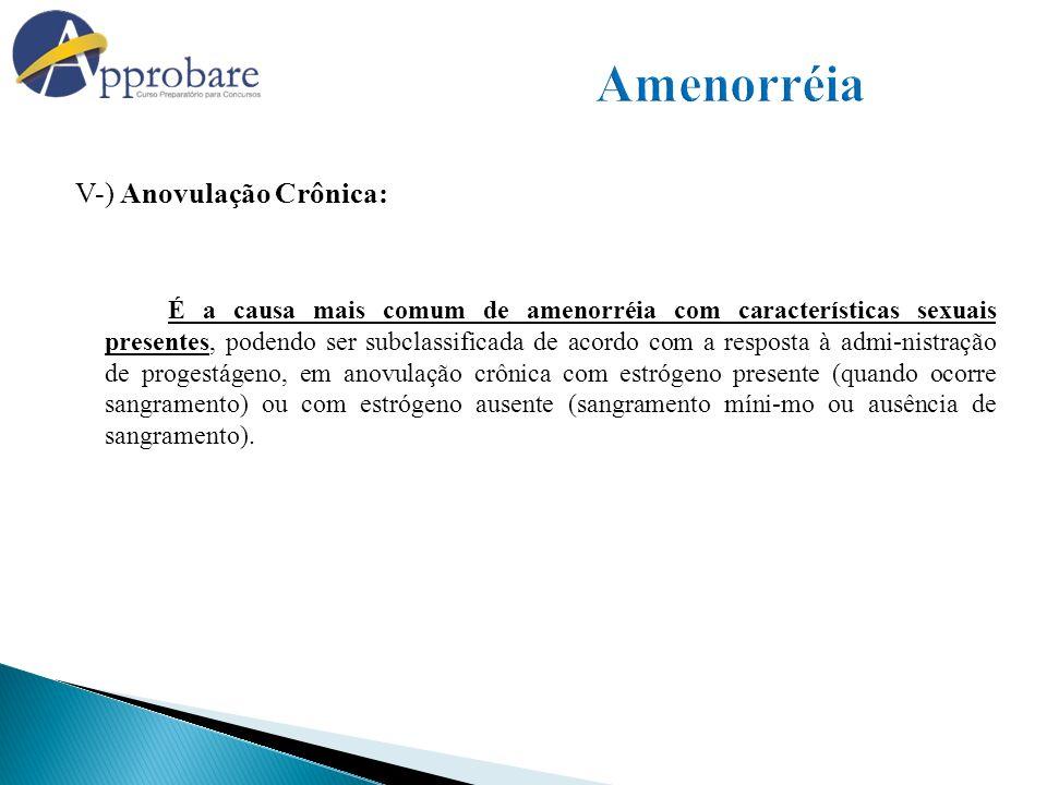 Amenorréia V-) Anovulação Crônica: