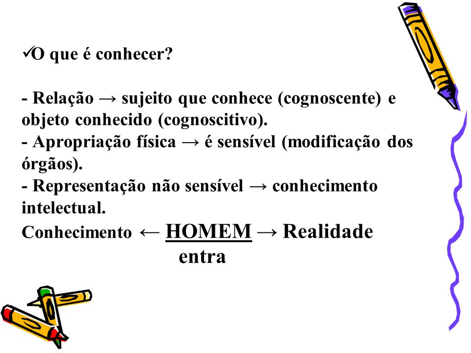 O que é conhecer. - Relação → sujeito que conhece (cognoscente) e objeto conhecido (cognoscitivo).