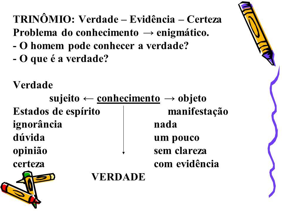 TRINÔMIO: Verdade – Evidência – Certeza Problema do conhecimento → enigmático.