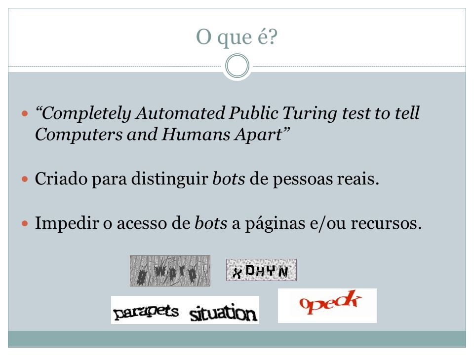 O que é Completely Automated Public Turing test to tell Computers and Humans Apart Criado para distinguir bots de pessoas reais.
