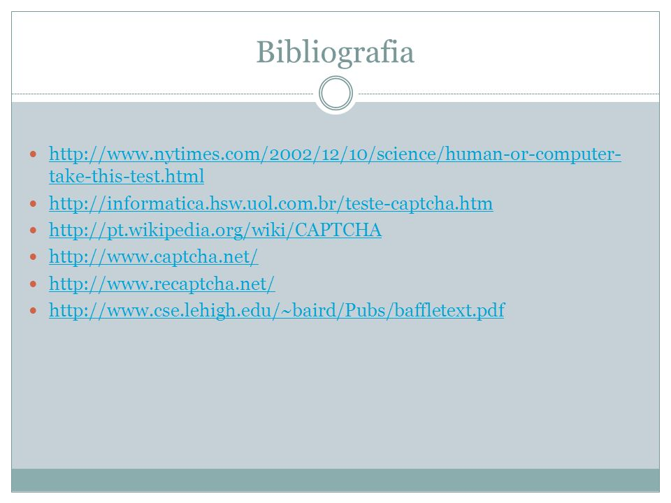 Bibliografiahttp://www.nytimes.com/2002/12/10/science/human-or-computer-take-this-test.html. http://informatica.hsw.uol.com.br/teste-captcha.htm.