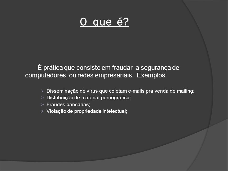 O que é É prática que consiste em fraudar a segurança de computadores ou redes empresariais. Exemplos: