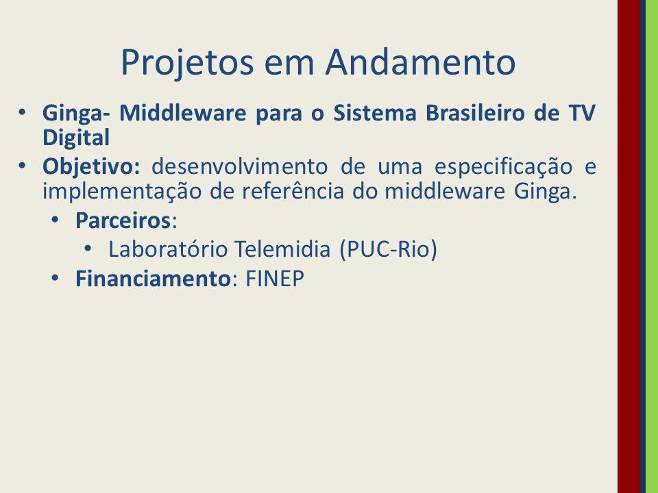 Projetos em Andamento Ginga- Middleware para o Sistema Brasileiro de TV Digital.